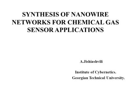 SYNTHESIS OF NANOWIRE NETWORKS FOR CHEMICAL GAS SENSOR APPLICATIONS A.Jishiashvili Institute of Cybernetics. Georgian Technical University.