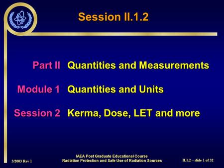 3/2003 Rev 1 II.1.2 – slide 1 of 32 IAEA Post Graduate Educational Course Radiation Protection and Safe Use of Radiation Sources Session II.1.2 Part IIQuantities.
