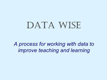 Data Wise A process for working with data to improve teaching and learning.