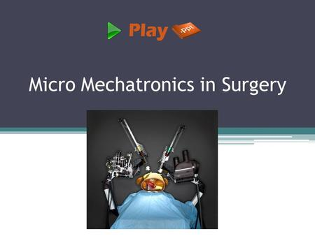 Micro Mechatronics in Surgery. What is micro mechatronics? Micro mechatronics is the synergistic integration of micro-electro-mechanical system, electronic.