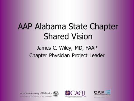 AAP Alabama State Chapter Shared Vision James C. Wiley, MD, FAAP Chapter Physician Project Leader.