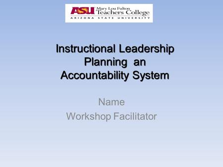 Instructional Leadership Planning an Accountability System Name Workshop Facilitator.