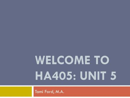 WELCOME TO HA405: UNIT 5 Tami Ford, M.A..