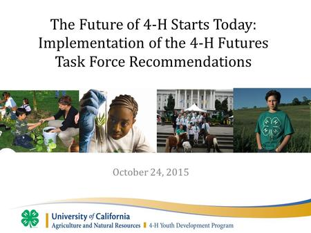 October 24, 2015 The Future of 4-H Starts Today: Implementation of the 4-H Futures Task Force Recommendations.