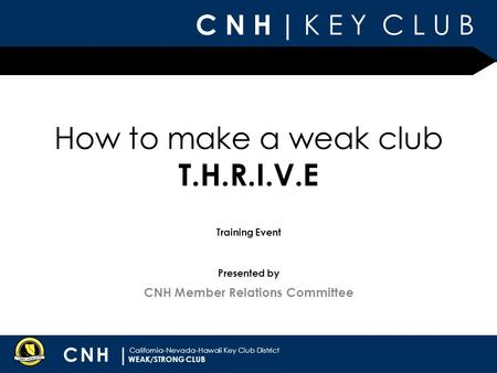 C N H | K E Y C L U B CNH | California-Nevada-Hawaii Key Club District Presented by Training Event CNH Member Relations Committee WEAK/STRONG CLUB How.