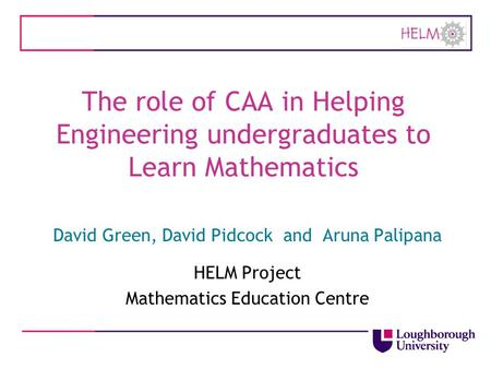 The role of CAA in Helping Engineering undergraduates to Learn Mathematics David Green, David Pidcock and Aruna Palipana HELM Project Mathematics Education.