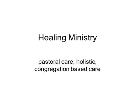 Healing Ministry pastoral care, holistic, congregation based care.