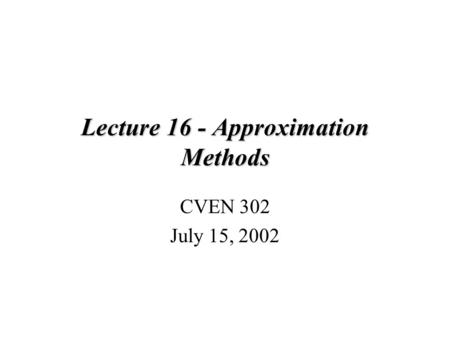 Lecture 16 - Approximation Methods CVEN 302 July 15, 2002.