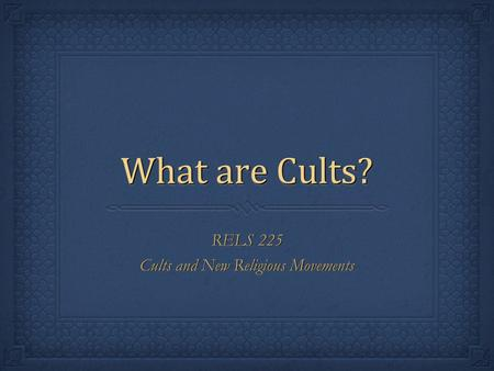 What are Cults? RELS 225 Cults and New Religious Movements RELS 225 Cults and New Religious Movements.