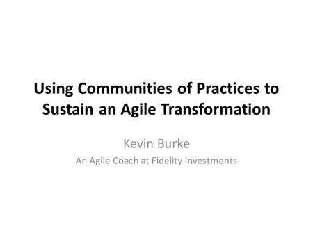 Using Communities of Practices to Sustain an Agile Transformation Kevin Burke An Agile Coach at Fidelity Investments.