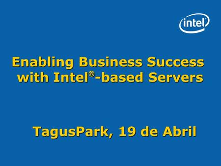 Enabling Business Success with Intel ® -based Servers TagusPark, 19 de Abril.