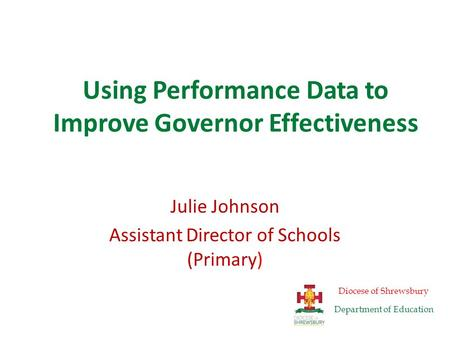 Using Performance Data to Improve Governor Effectiveness Julie Johnson Assistant Director of Schools (Primary) Diocese of Shrewsbury Department of Education.