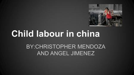Child labour in china BY:CHRISTOPHER MENDOZA AND ANGEL JIMENEZ.