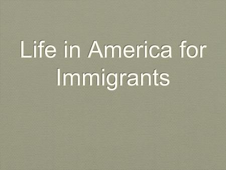 Life in America for Immigrants. Objective By the end of the lesson, students should be able to describe what life was like for immigrants when they first.