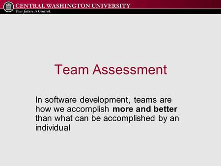 Team Assessment In software development, teams are how we accomplish more and better than what can be accomplished by an individual.