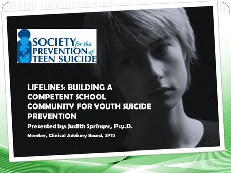 LIFELINES: BUILDING A COMPETENT SCHOOL COMMUNITY FOR YOUTH SUICIDE PREVENTION Presented by: Judith Springer, Psy.D. Member, Clinical Advisory Board, SPTS.