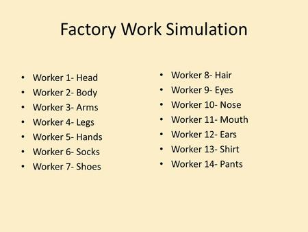 Factory Work Simulation Worker 1- Head Worker 2- Body Worker 3- Arms Worker 4- Legs Worker 5- Hands Worker 6- Socks Worker 7- Shoes Worker 8- Hair Worker.