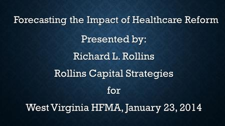 Forecasting the Impact of Healthcare Reform Forecasting the Impact of Healthcare Reform Presented by: Richard L. Rollins Rollins Capital Strategies for.