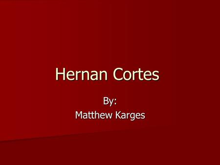 Hernan Cortes By: Matthew Karges. Early Was born in Medellin, Spain Was born in Medellin, Spain Was born in 1485 Was born in 1485 Studied law Studied.