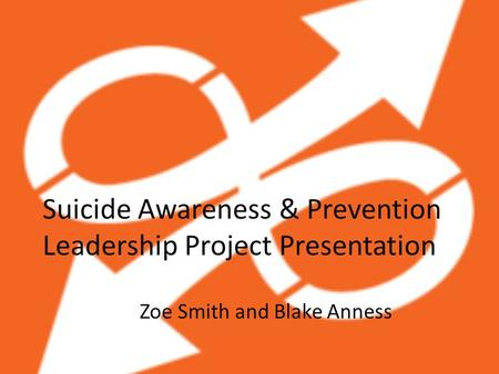 Suicide Awareness & Prevention Leadership Project Presentation Zoe Smith and Blake Anness.