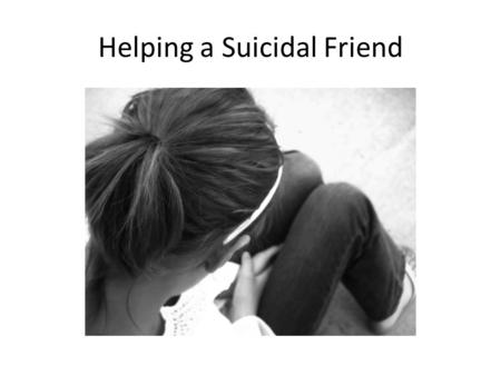 Helping a Suicidal Friend. Ask and listen. Talking about the person's thoughts openly and frankly can help prevent a person from acting on them. This.