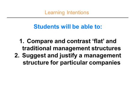 Learning Intentions Students will be able to: 1.Compare and contrast 'flat' and traditional management structures 2.Suggest and justify a management structure.