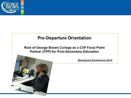 Pre-Departure Orientation Role of George Brown College as a CIIP Focal Point Partner (FPP) for Post-Secondary Education Metropolis Conference 2014.