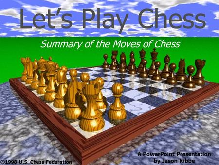 Let's Play Chess Summary of the Moves of Chess ©1998 U.S. Chess Federation A PowerPoint Presentation by Jason Kibbe.