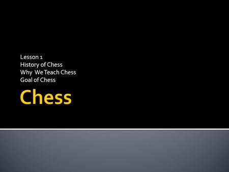 Lesson 1 History of Chess Why We Teach Chess Goal of Chess.