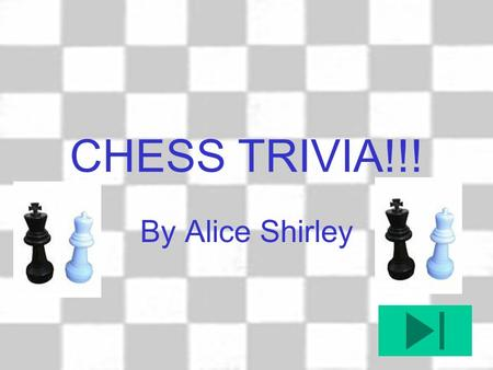 CHESS TRIVIA!!! By Alice Shirley Which is the only chess piece not able to move backwards? The King The Rook The Pawn The Bishop.