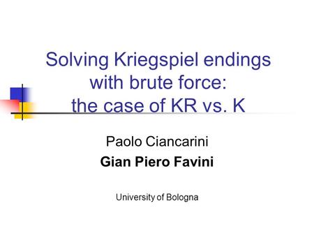 Solving Kriegspiel endings with brute force: the case of KR vs. K Paolo Ciancarini Gian Piero Favini University of Bologna.