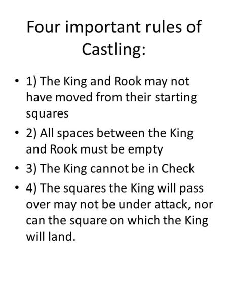 Four important rules of Castling: 1) The King and Rook may not have moved from their starting squares 2) All spaces between the King and Rook must be empty.