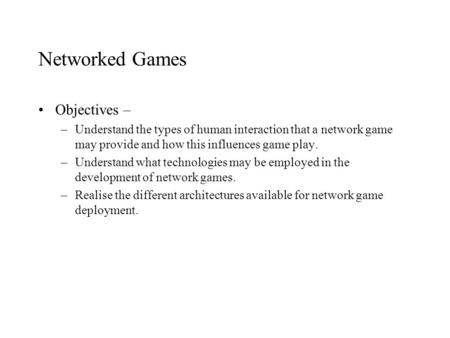 Networked Games Objectives – –Understand the types of human interaction that a network game may provide and how this influences game play. –Understand.