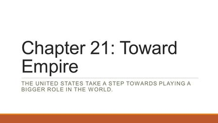 Chapter 21: Toward Empire THE UNITED STATES TAKE A STEP TOWARDS PLAYING A BIGGER ROLE IN THE WORLD.