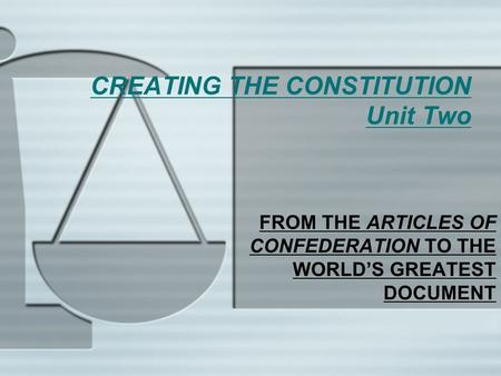 CREATING THE CONSTITUTION Unit Two FROM THE ARTICLES OF CONFEDERATION TO THE WORLD'S GREATEST DOCUMENT.