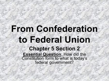 From Confederation to Federal Union Chapter 5 Section 2 Essential Question: How did the Constitution form to what is today's federal government?