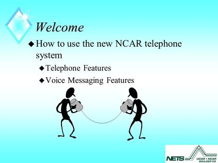 Welcome u How to use the new NCAR telephone system u Telephone Features u Voice Messaging Features.