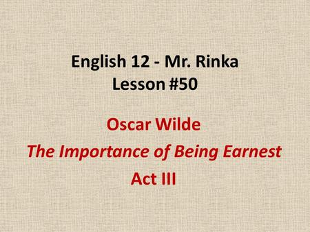 English 12 - Mr. Rinka Lesson #50 Oscar Wilde The Importance of Being Earnest Act III.