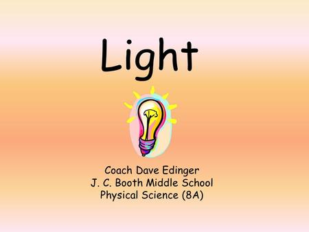 Light Coach Dave Edinger J. C. Booth Middle School Physical Science (8A)