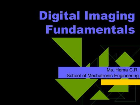 Digital Imaging Fundamentals Ms. Hema C.R. School of Mechatronic Engineering.