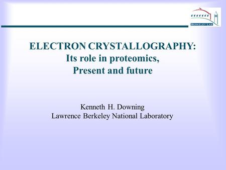 ELECTRON CRYSTALLOGRAPHY: Its role in proteomics, Present and future Kenneth H. Downing Lawrence Berkeley National Laboratory.