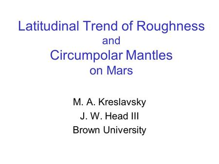 Latitudinal Trend of Roughness and Circumpolar Mantles on Mars M. A. Kreslavsky J. W. Head III Brown University.