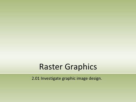 Raster Graphics 2.01 Investigate graphic image design.