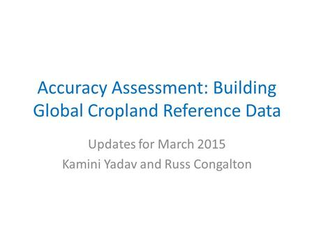 Accuracy Assessment: Building Global Cropland Reference Data Updates for March 2015 Kamini Yadav and Russ Congalton.