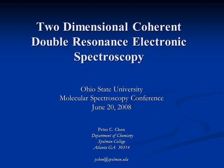 Two Dimensional Coherent Double Resonance Electronic Spectroscopy Ohio State University Molecular Spectroscopy Conference June 20, 2008 Peter C. Chen Department.