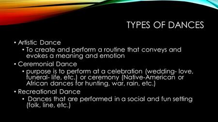 TYPES OF DANCES Artistic Dance To create and perform a routine that conveys and evokes a meaning and emotion Ceremonial Dance purpose is to perform at.
