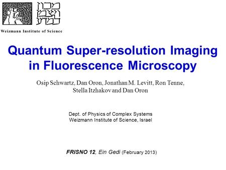 Quantum Super-resolution Imaging in Fluorescence Microscopy Dept. of Physics of Complex Systems Weizmann Institute of Science, Israel FRISNO 12, Ein Gedi.