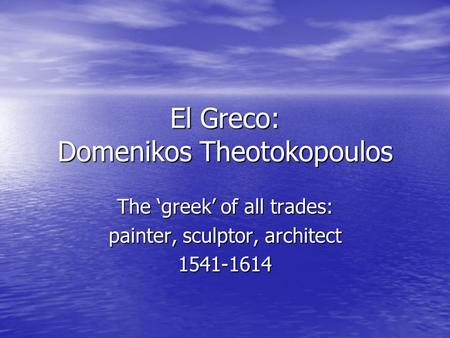 El Greco: Domenikos Theotokopoulos The 'greek' of all trades: painter, sculptor, architect 1541-1614.