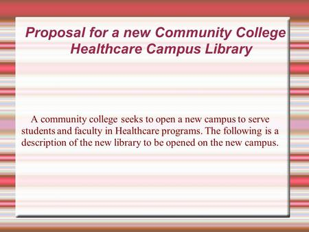 Proposal for a new Community College Healthcare Campus Library A community college seeks to open a new campus to serve students and faculty in Healthcare.