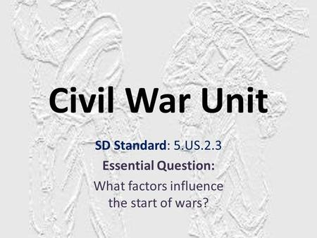 Civil War Unit SD Standard: 5.US.2.3 Essential Question: What factors influence the start of wars?